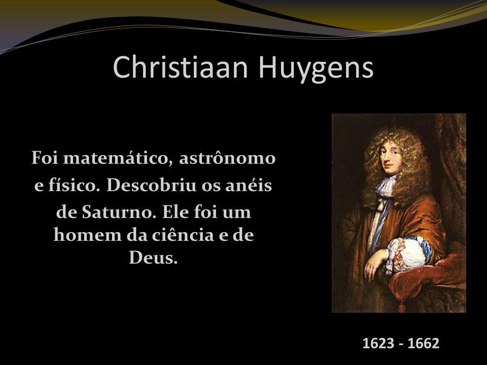 Christiaan Huygens Foi matemático, astrônomo e físico.