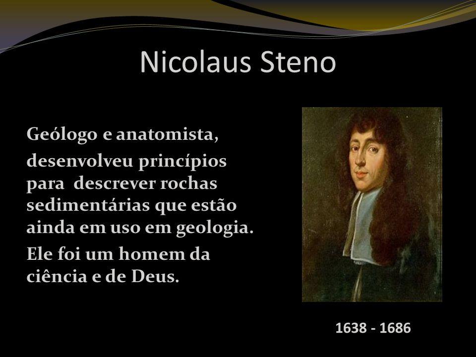 Nicolaus Steno Geólogo e anatomista, desenvolveu princípios para descrever rochas sedimentárias que estão ainda em uso em geologia.