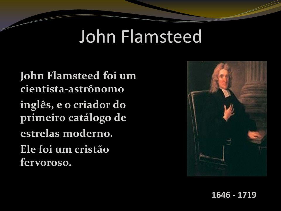 John Flamsteed John Flamsteed foi um cientista-astrônomo inglês, e o criador do primeiro catálogo de estrelas moderno.