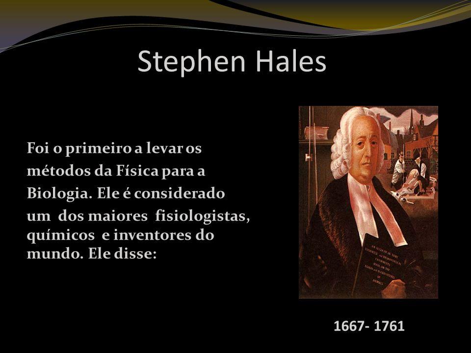 Stephen Hales Foi o primeiro a levar os métodos da Física para a Biologia.