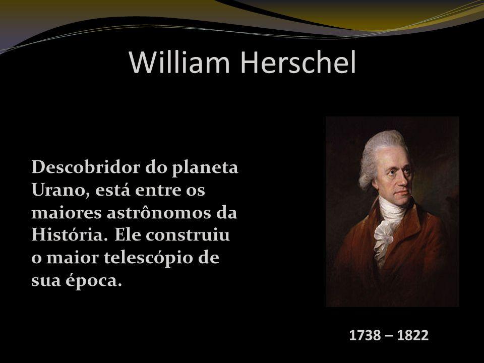 William Herschel Descobridor do planeta Urano, está entre os maiores astrônomos da História.