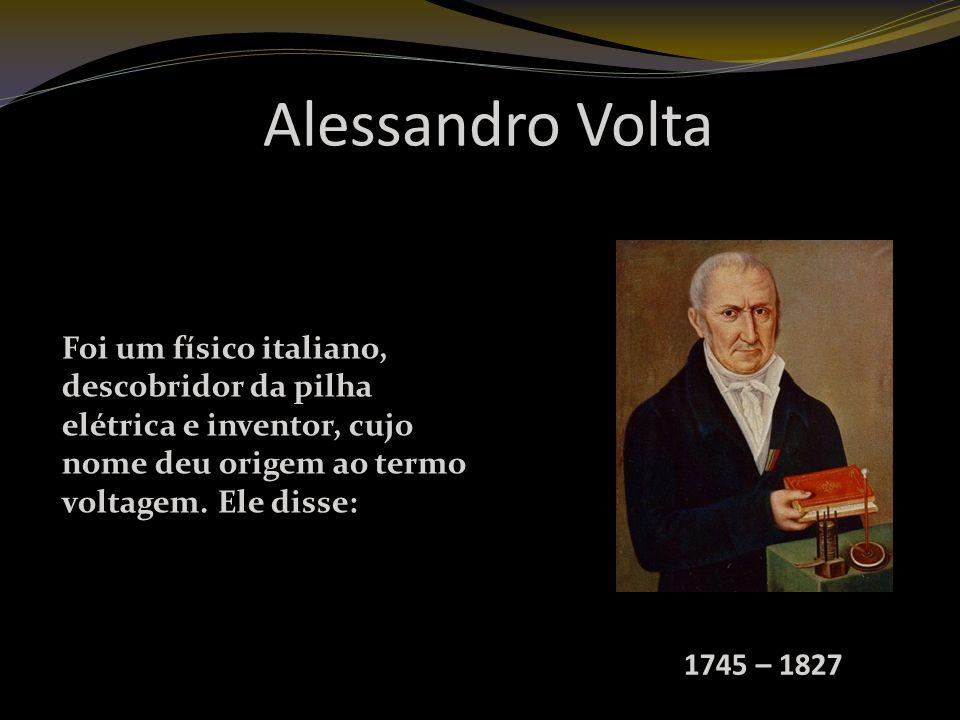 Alessandro Volta 1745 – 1827 Foi um físico italiano, descobridor da pilha elétrica e inventor, cujo nome deu origem ao termo voltagem.