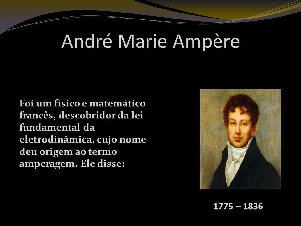 André Marie Ampère 1775 – 1836 Foi um físico e matemático francês, descobridor da lei fundamental da eletrodinâmica, cujo nome deu origem ao termo amperagem.
