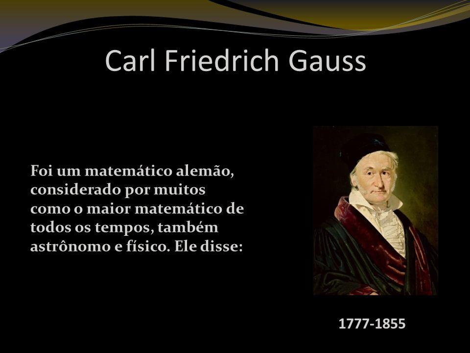 Carl Friedrich Gauss 1777-1855 Foi um matemático alemão, considerado por muitos como o maior matemático de todos os tempos, também astrônomo e físico.