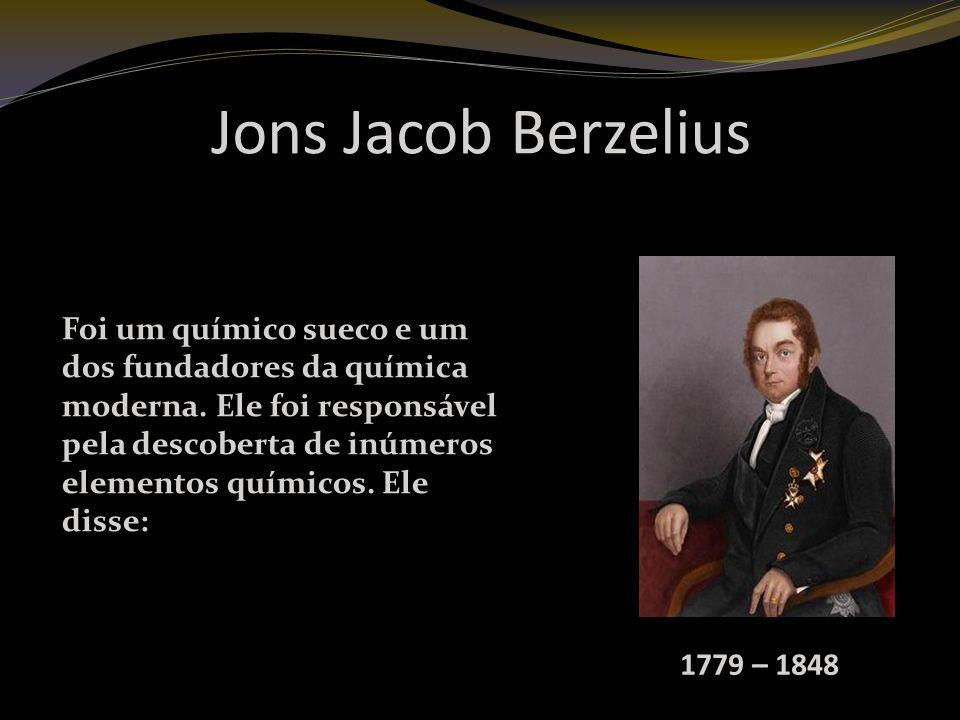Jons Jacob Berzelius 1779 – 1848 Foi um químico sueco e um dos fundadores da química moderna.