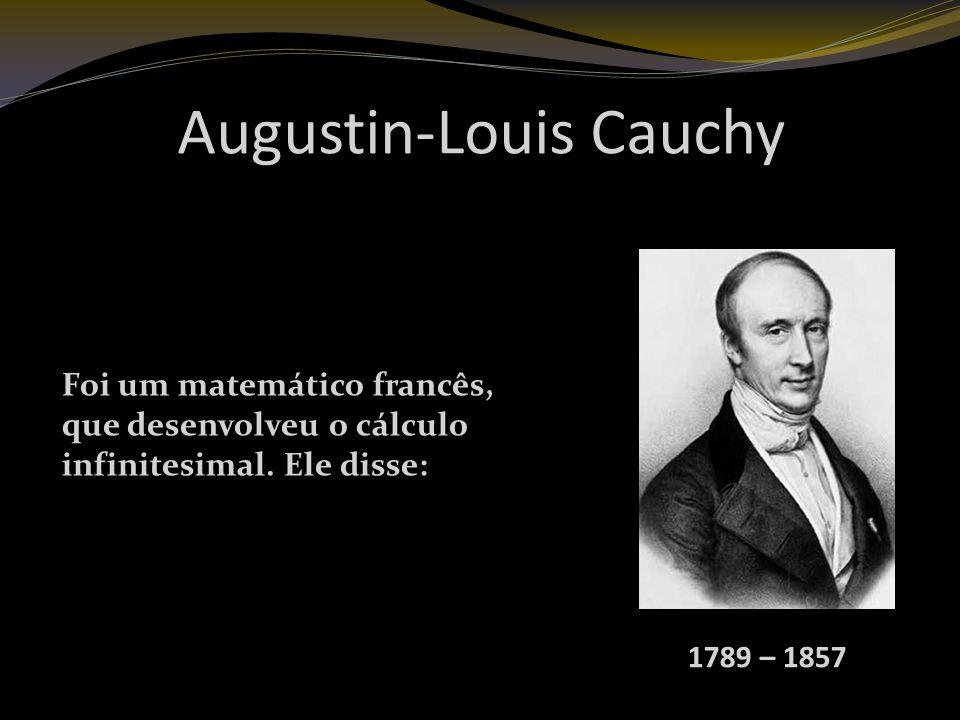 Augustin-Louis Cauchy 1789 – 1857 Foi um matemático francês, que desenvolveu o cálculo infinitesimal.