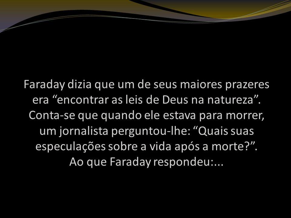Faraday dizia que um de seus maiores prazeres era encontrar as leis de Deus na natureza.