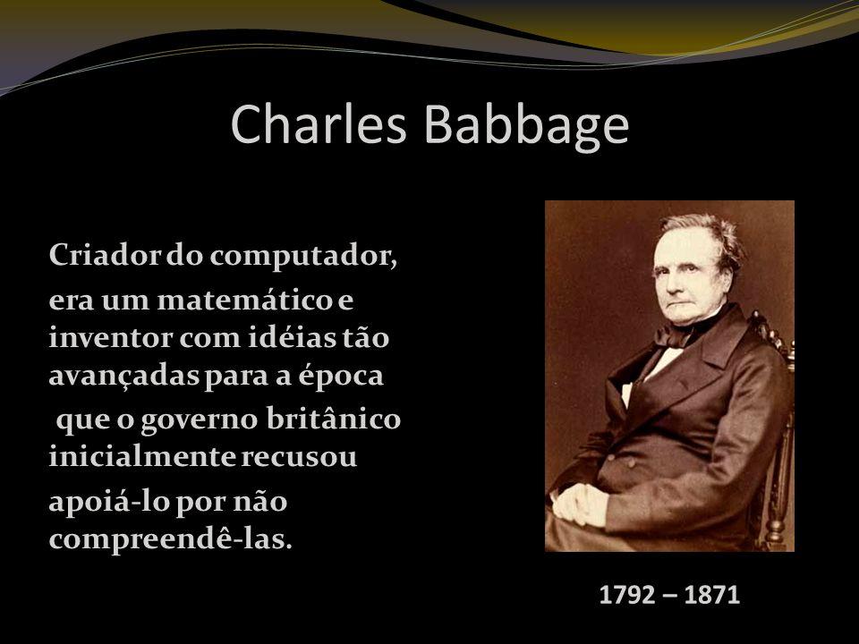 Charles Babbage Criador do computador, era um matemático e inventor com idéias tão avançadas para a época que o governo britânico inicialmente recusou apoiá-lo por não compreendê-las.