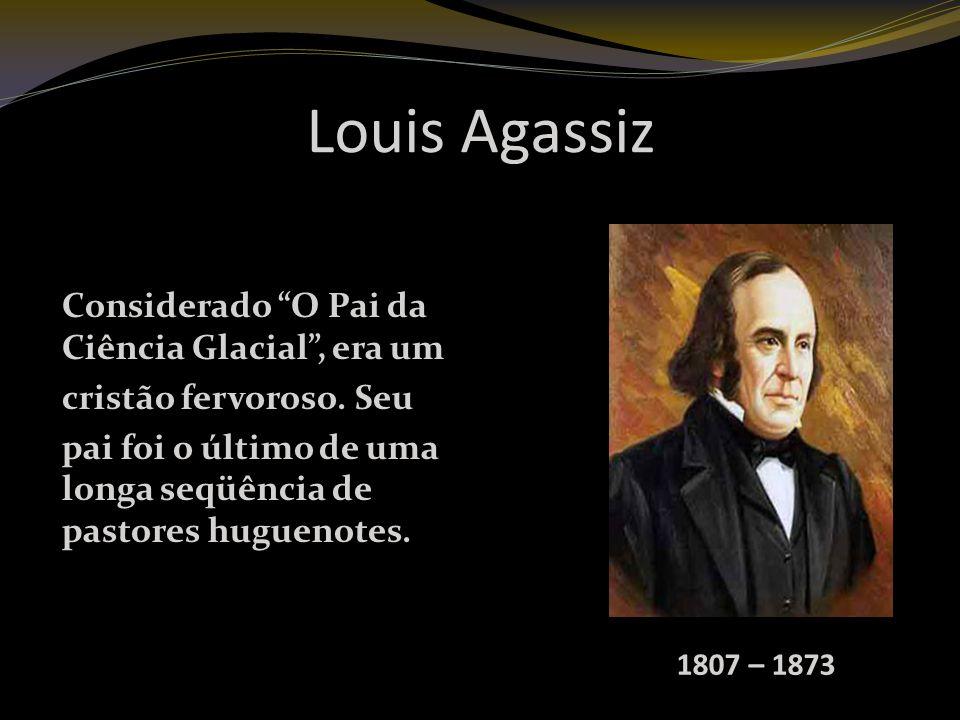 Louis Agassiz Considerado O Pai da Ciência Glacial, era um cristão fervoroso.