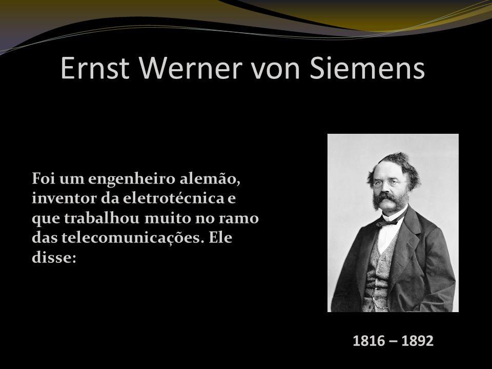 Ernst Werner von Siemens 1816 – 1892 Foi um engenheiro alemão, inventor da eletrotécnica e que trabalhou muito no ramo das telecomunicações.