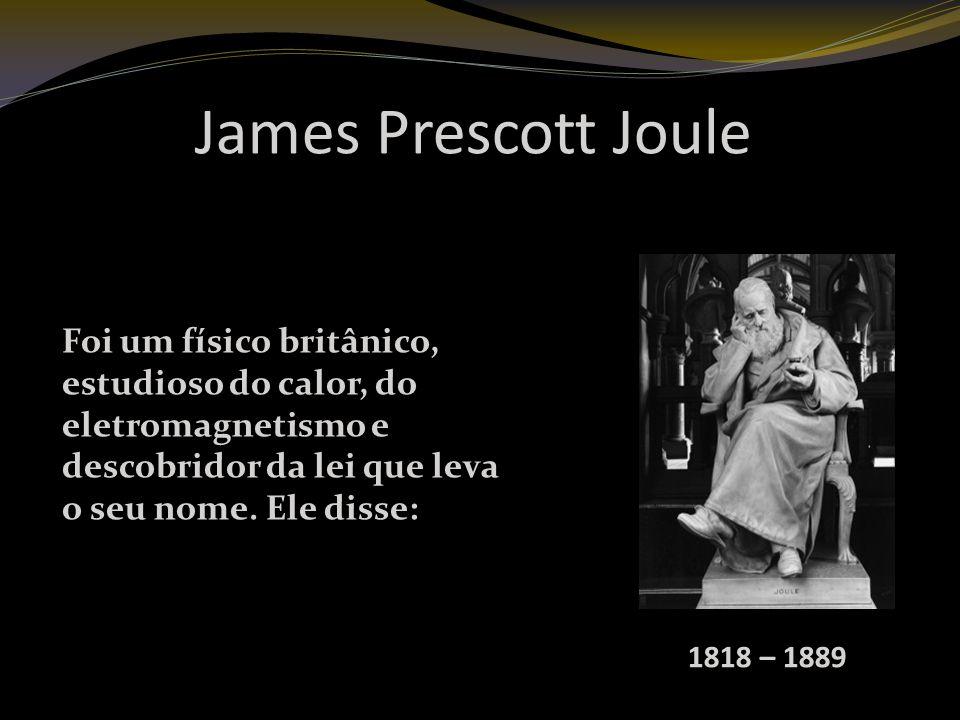 James Prescott Joule 1818 – 1889 Foi um físico britânico, estudioso do calor, do eletromagnetismo e descobridor da lei que leva o seu nome.