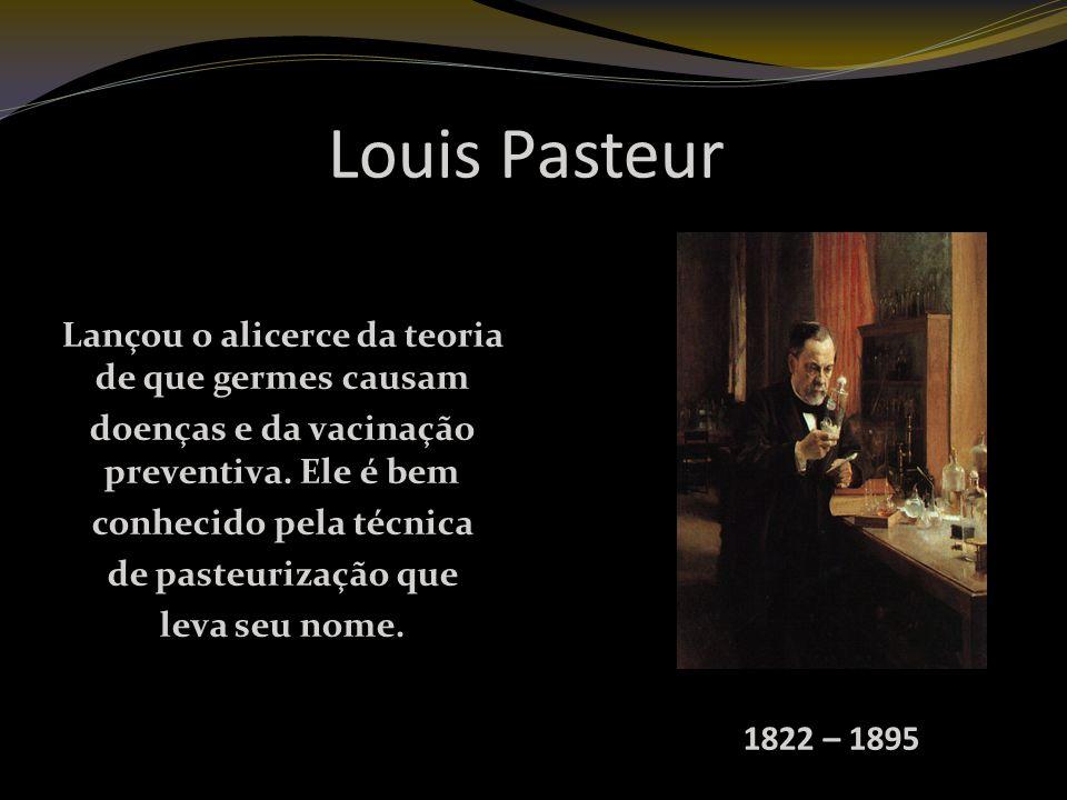 Louis Pasteur Lançou o alicerce da teoria de que germes causam doenças e da vacinação preventiva.