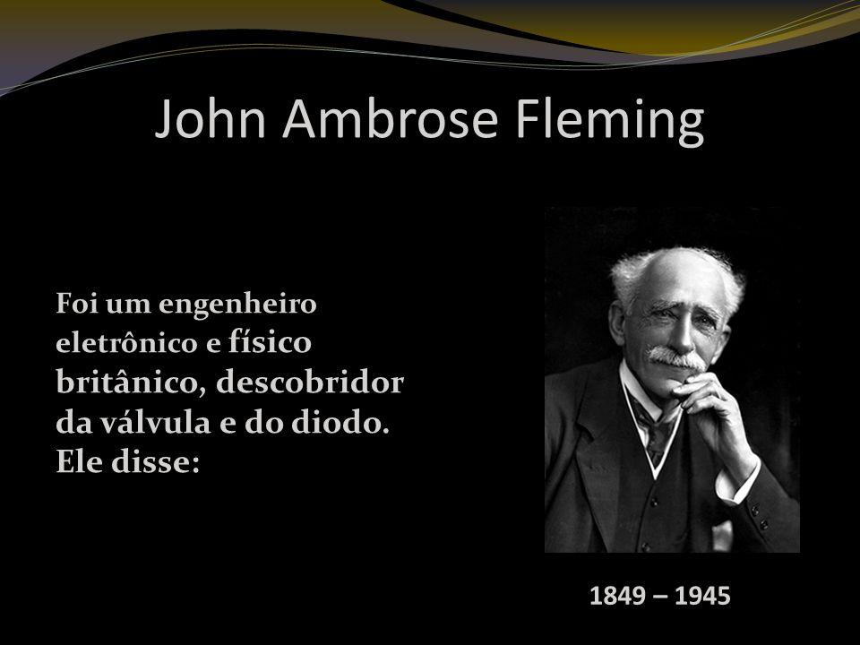 John Ambrose Fleming 1849 – 1945 Foi um engenheiro eletrônico e físico britânico, descobridor da válvula e do diodo.