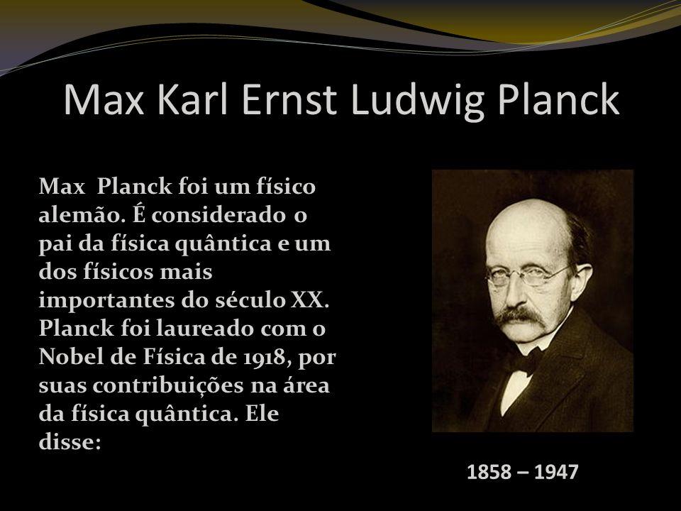 Max Karl Ernst Ludwig Planck 1858 – 1947 Max Planck foi um físico alemão.