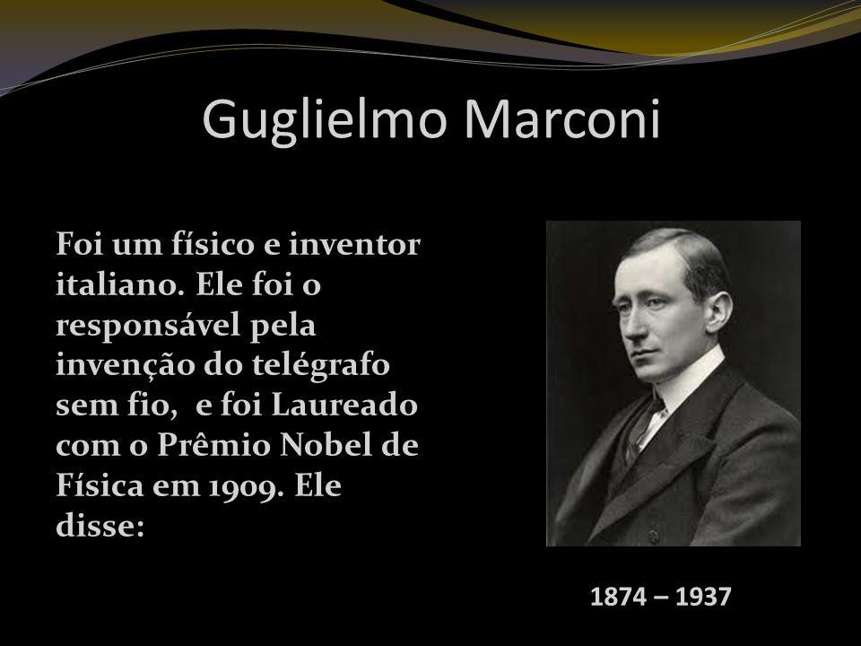 Guglielmo Marconi 1874 – 1937 Foi um físico e inventor italiano.