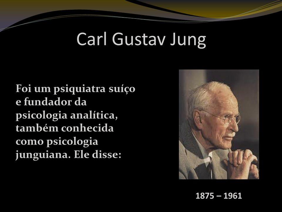 Carl Gustav Jung 1875 – 1961 Foi um psiquiatra suíço e fundador da psicologia analítica, também conhecida como psicologia junguiana.