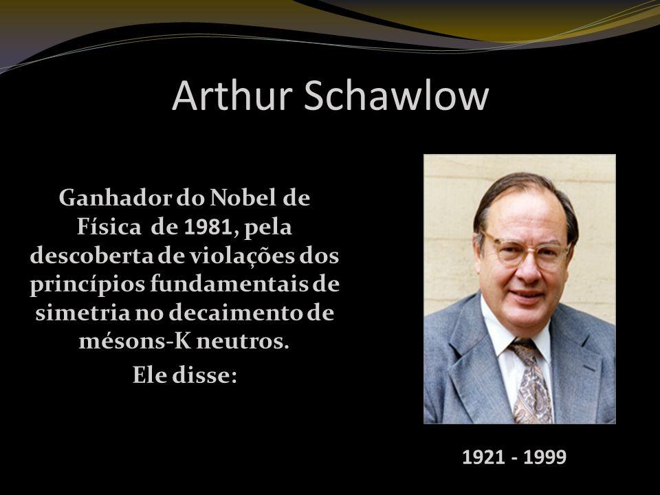 Arthur Schawlow Ganhador do Nobel de Física de 1981, pela descoberta de violações dos princípios fundamentais de simetria no decaimento de mésons-K neutros.