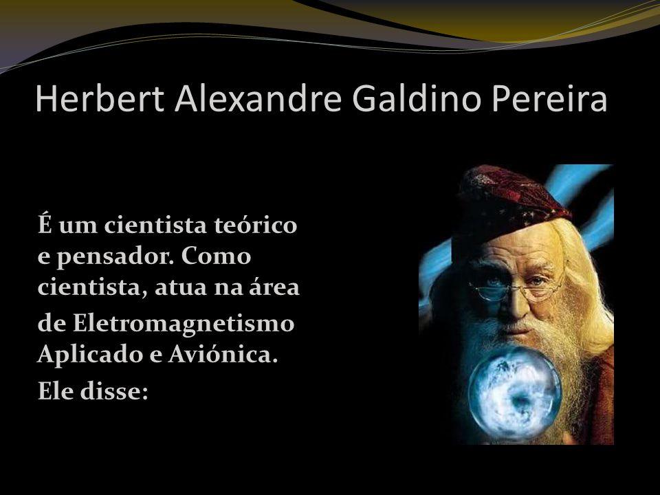 Herbert Alexandre Galdino Pereira É um cientista teórico e pensador.