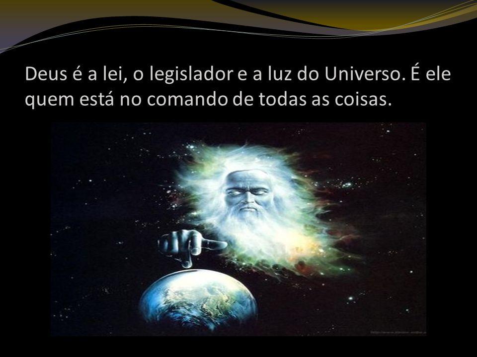 Deus é a lei, o legislador e a luz do Universo. É ele quem está no comando de todas as coisas.