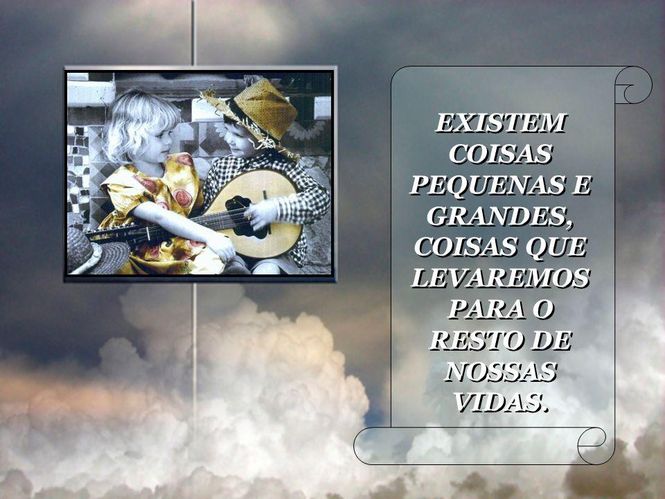 EXISTEM COISAS PEQUENAS E GRANDES, COISAS QUE LEVAREMOS PARA O RESTO DE NOSSAS VIDAS.