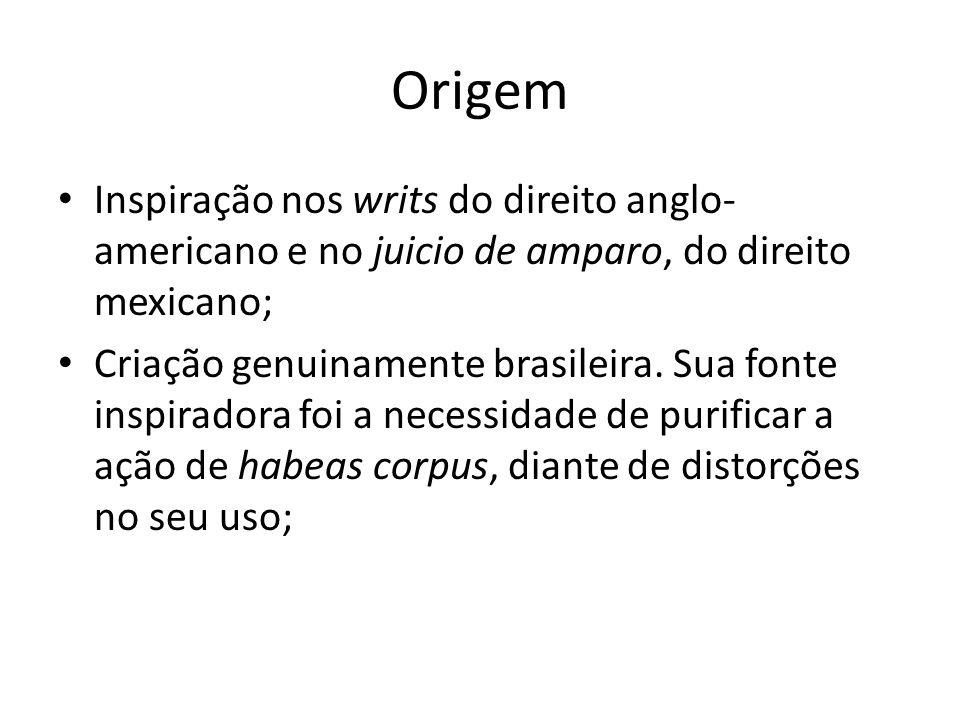 Origem Inspiração nos writs do direito anglo- americano e no juicio de amparo, do direito mexicano; Criação genuinamente brasileira. Sua fonte inspira