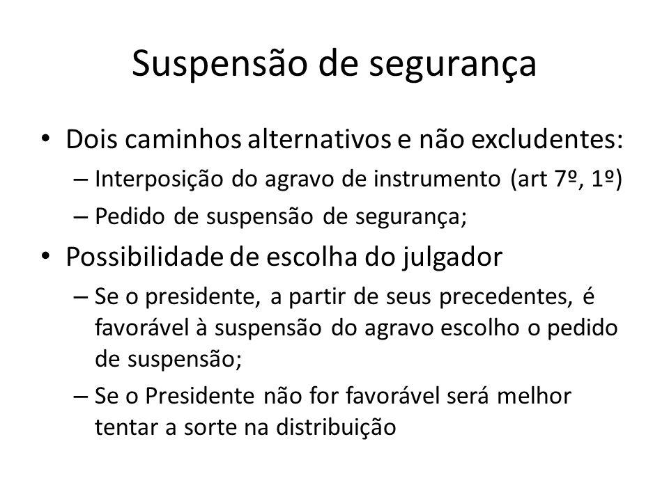 Suspensão de segurança Dois caminhos alternativos e não excludentes: – Interposição do agravo de instrumento (art 7º, 1º) – Pedido de suspensão de seg