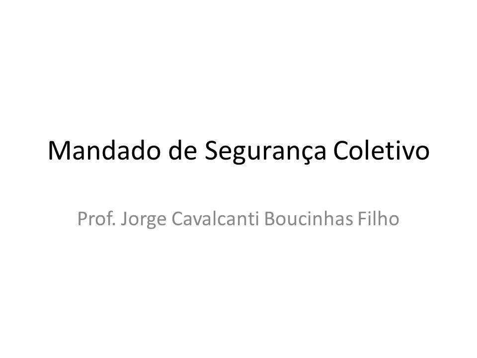 Mandado de Segurança Coletivo Prof. Jorge Cavalcanti Boucinhas Filho