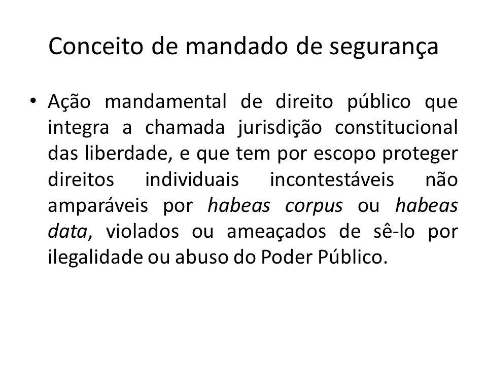 Conceito de mandado de segurança Ação mandamental de direito público que integra a chamada jurisdição constitucional das liberdade, e que tem por esco