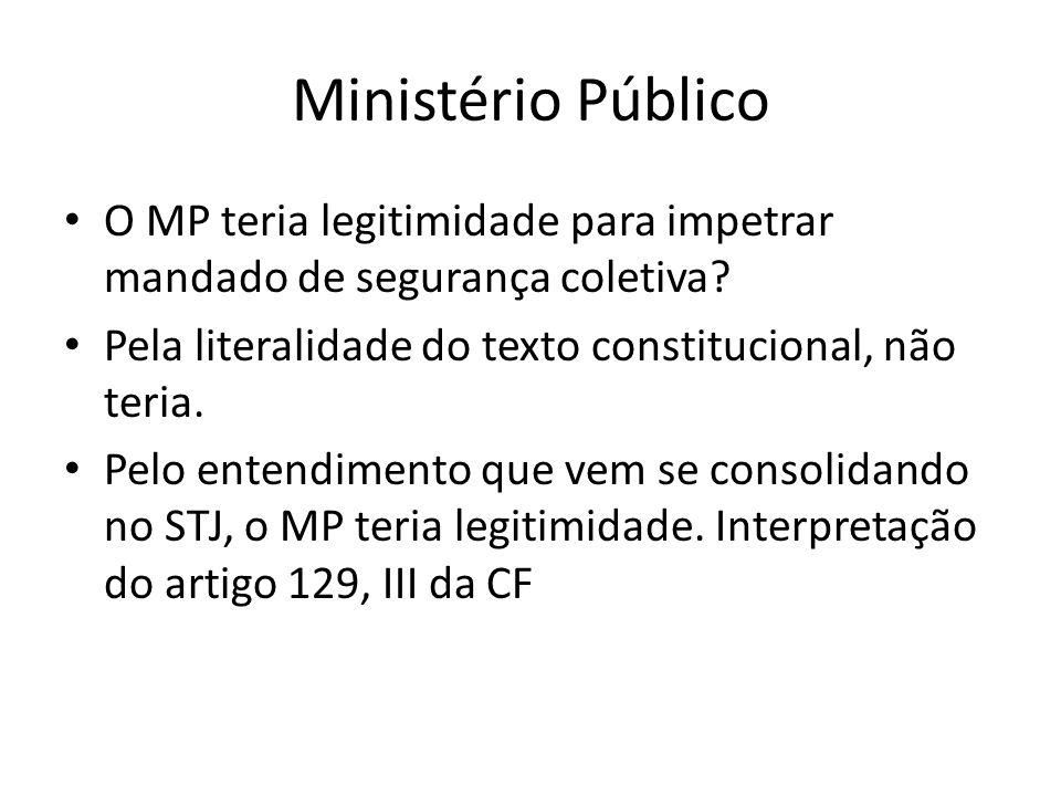 Ministério Público O MP teria legitimidade para impetrar mandado de segurança coletiva? Pela literalidade do texto constitucional, não teria. Pelo ent