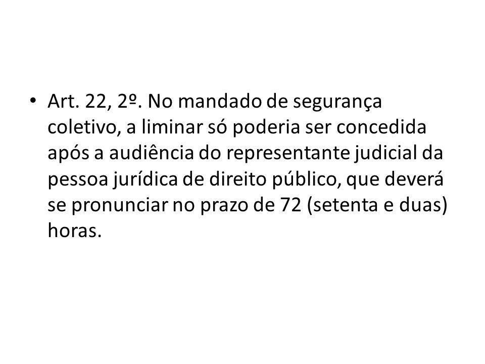 Art. 22, 2º. No mandado de segurança coletivo, a liminar só poderia ser concedida após a audiência do representante judicial da pessoa jurídica de dir