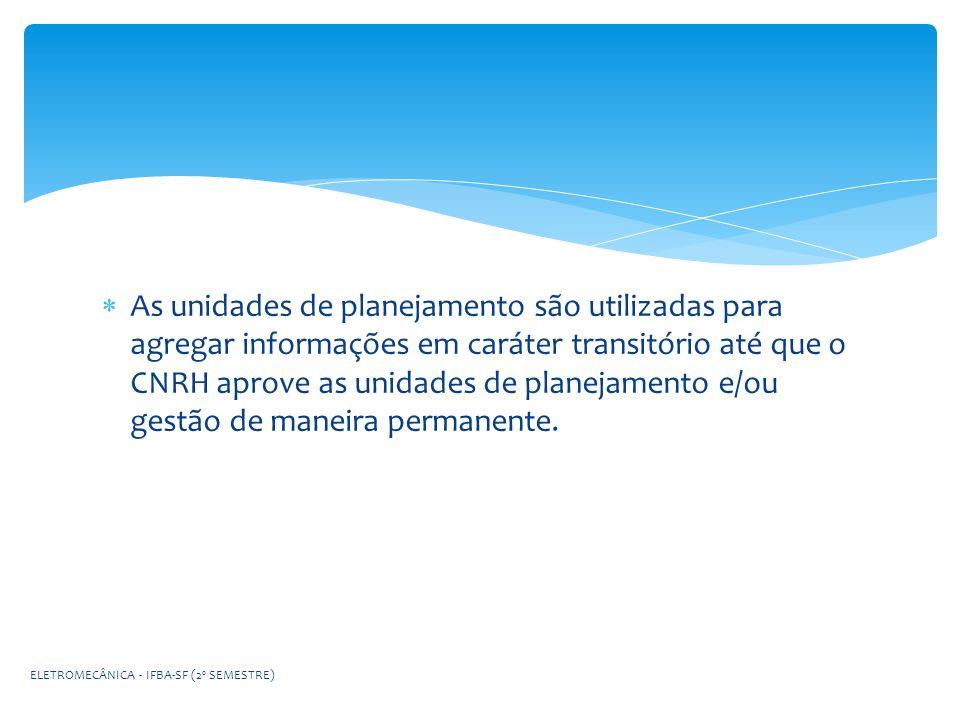As unidades de planejamento são utilizadas para agregar informações em caráter transitório até que o CNRH aprove as unidades de planejamento e/ou gest