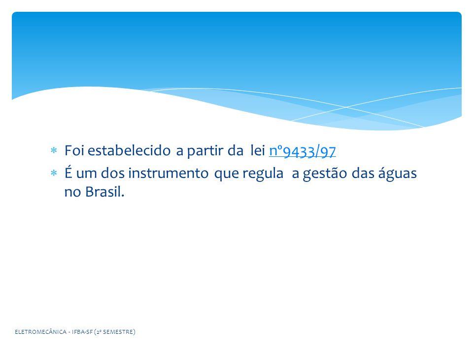Foi estabelecido a partir da lei nº9433/97nº9433/97 É um dos instrumento que regula a gestão das águas no Brasil. ELETROMECÂNICA - IFBA-SF (2º SEMESTR