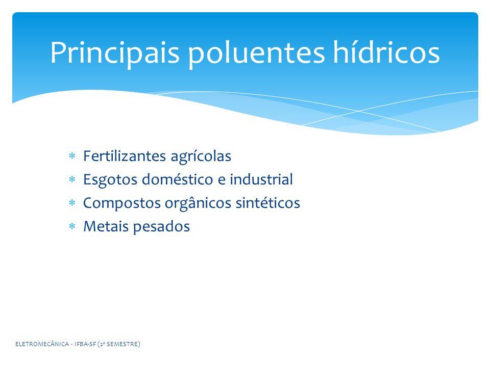 Principais poluentes hídricos Fertilizantes agrícolas Esgotos doméstico e industrial Compostos orgânicos sintéticos Metais pesados ELETROMECÂNICA - IF