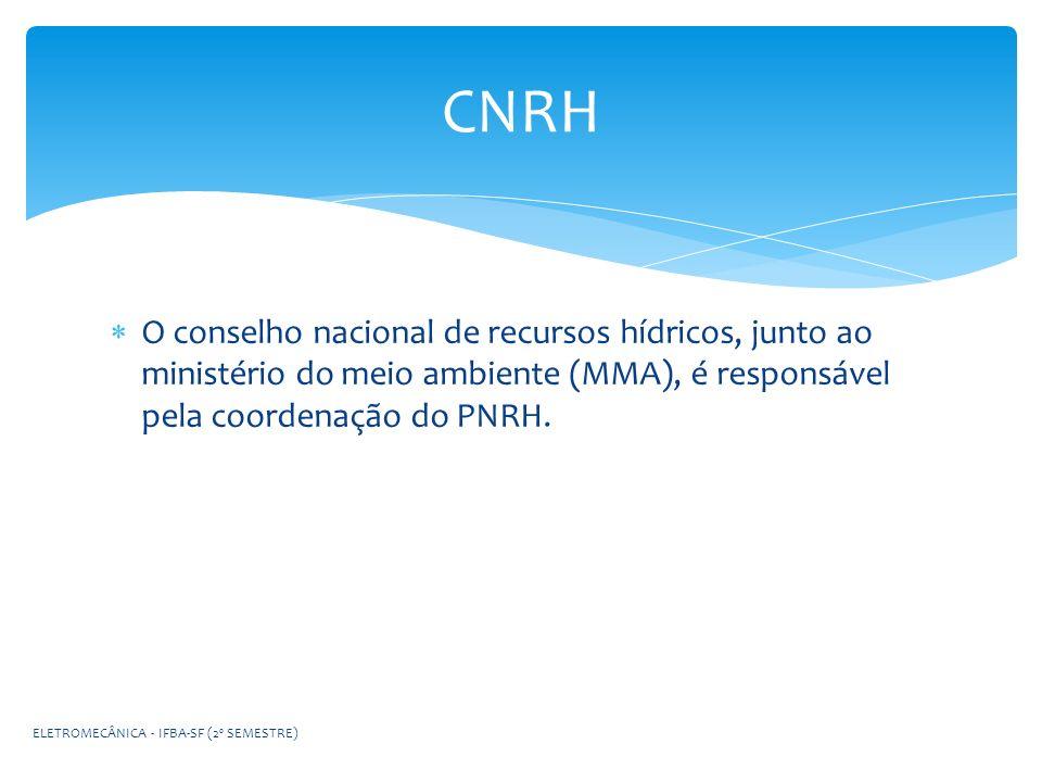 O conselho nacional de recursos hídricos, junto ao ministério do meio ambiente (MMA), é responsável pela coordenação do PNRH. CNRH ELETROMECÂNICA - IF