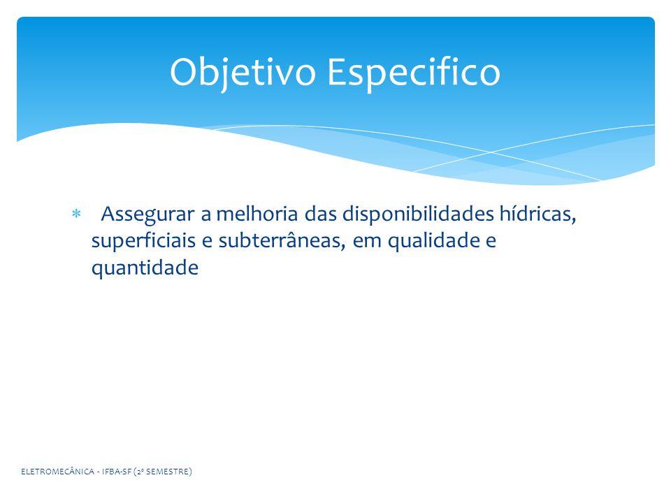 Assegurar a melhoria das disponibilidades hídricas, superficiais e subterrâneas, em qualidade e quantidade Objetivo Especifico ELETROMECÂNICA - IFBA-S