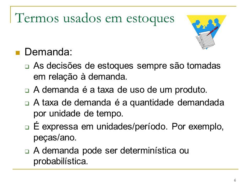 6 Termos usados em estoques Demanda: As decisões de estoques sempre são tomadas em relação à demanda. A demanda é a taxa de uso de um produto. A taxa