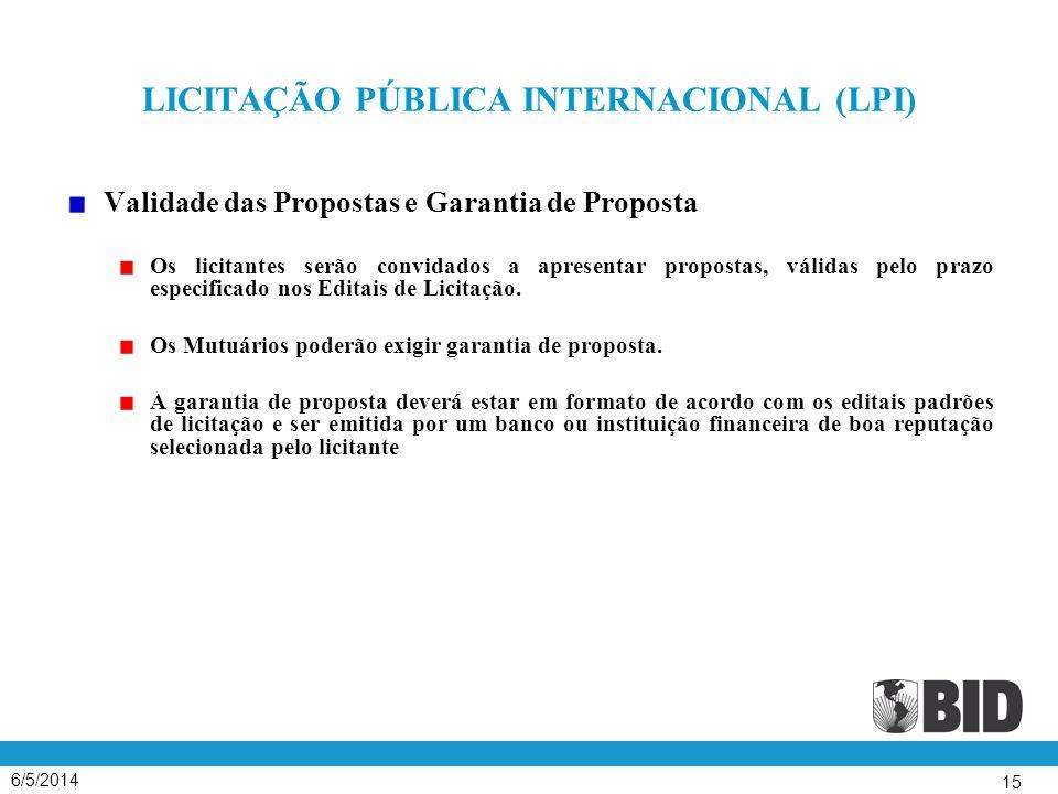 6/5/2014 15 LICITAÇÃO PÚBLICA INTERNACIONAL (LPI) Validade das Propostas e Garantia de Proposta Os licitantes serão convidados a apresentar propostas, válidas pelo prazo especificado nos Editais de Licitação.