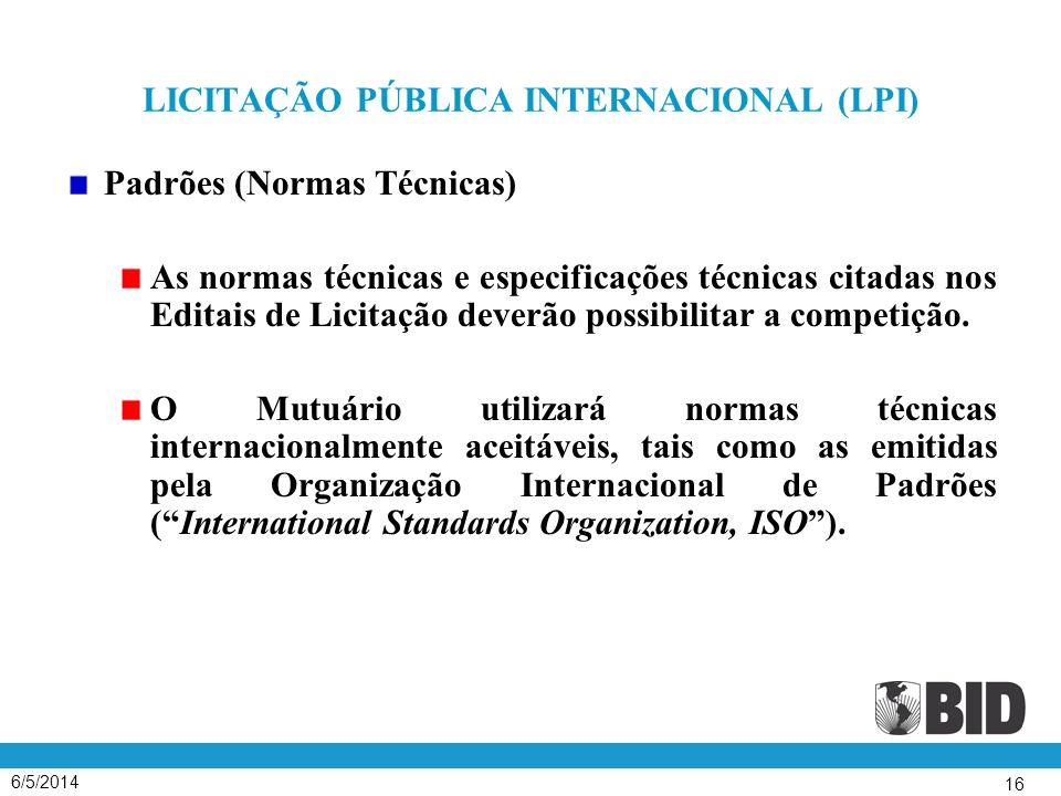 6/5/2014 16 LICITAÇÃO PÚBLICA INTERNACIONAL (LPI) Padrões (Normas Técnicas) As normas técnicas e especificações técnicas citadas nos Editais de Licitação deverão possibilitar a competição.