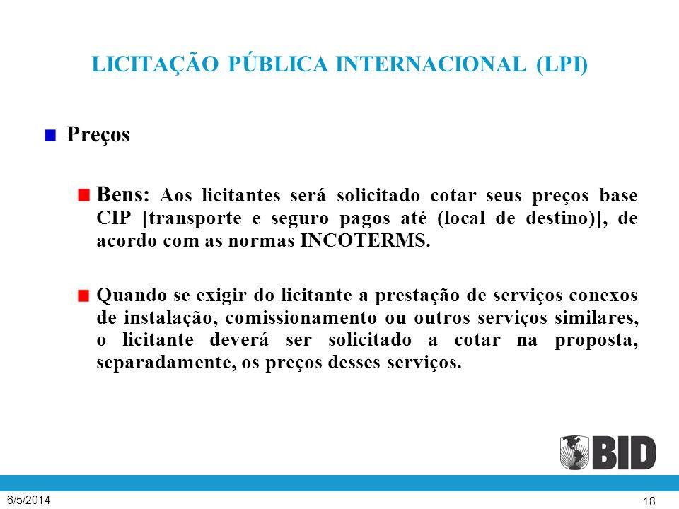 6/5/2014 18 LICITAÇÃO PÚBLICA INTERNACIONAL (LPI) Preços Bens: Aos licitantes será solicitado cotar seus preços base CIP [transporte e seguro pagos até (local de destino)], de acordo com as normas INCOTERMS.