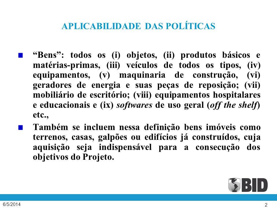 6/5/2014 2 APLICABILIDADE DAS POLÍTICAS Bens: todos os (i) objetos, (ii) produtos básicos e matérias-primas, (iii) veículos de todos os tipos, (iv) equipamentos, (v) maquinaria de construção, (vi) geradores de energia e suas peças de reposição; (vii) mobiliário de escritório; (viii) equipamentos hospitalares e educacionais e (ix) softwares de uso geral (off the shelf) etc., Também se incluem nessa definição bens imóveis como terrenos, casas, galpões ou edifícios já construídos, cuja aquisição seja indispensável para a consecução dos objetivos do Projeto.
