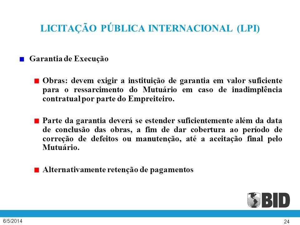 6/5/2014 24 LICITAÇÃO PÚBLICA INTERNACIONAL (LPI) Garantia de Execução Obras: devem exigir a instituição de garantia em valor suficiente para o ressarcimento do Mutuário em caso de inadimplência contratual por parte do Empreiteiro.
