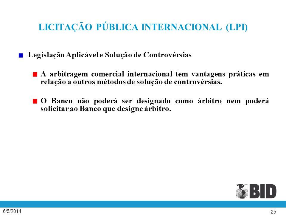 6/5/2014 25 LICITAÇÃO PÚBLICA INTERNACIONAL (LPI) Legislação Aplicável e Solução de Controvérsias A arbitragem comercial internacional tem vantagens práticas em relação a outros métodos de solução de controvérsias.