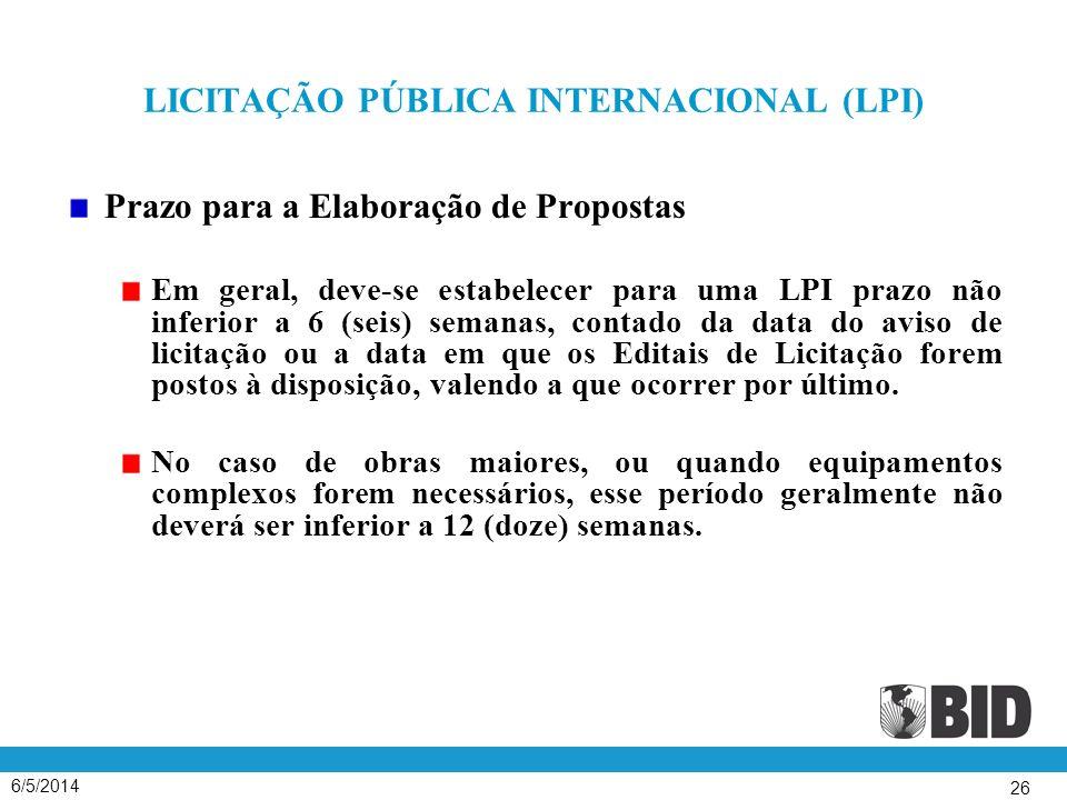 6/5/2014 26 LICITAÇÃO PÚBLICA INTERNACIONAL (LPI) Prazo para a Elaboração de Propostas Em geral, deve-se estabelecer para uma LPI prazo não inferior a