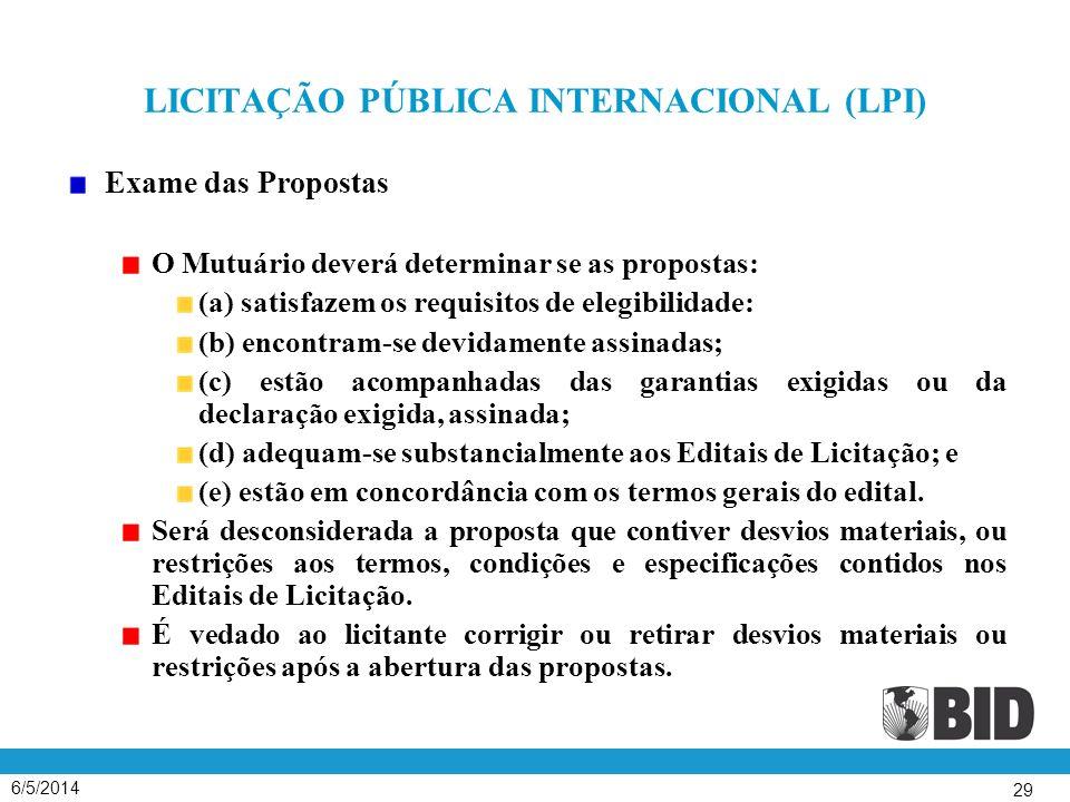 6/5/2014 29 LICITAÇÃO PÚBLICA INTERNACIONAL (LPI) Exame das Propostas O Mutuário deverá determinar se as propostas: (a) satisfazem os requisitos de elegibilidade: (b) encontram-se devidamente assinadas; (c) estão acompanhadas das garantias exigidas ou da declaração exigida, assinada; (d) adequam-se substancialmente aos Editais de Licitação; e (e) estão em concordância com os termos gerais do edital.