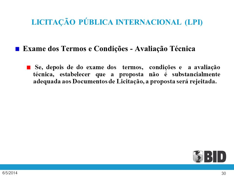 6/5/2014 30 LICITAÇÃO PÚBLICA INTERNACIONAL (LPI) Exame dos Termos e Condições - Avaliação Técnica Se, depois de do exame dos termos, condições e a avaliação técnica, estabelecer que a proposta não é substancialmente adequada aos Documentos de Licitação, a proposta será rejeitada.