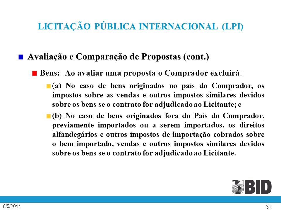6/5/2014 31 LICITAÇÃO PÚBLICA INTERNACIONAL (LPI) Avaliação e Comparação de Propostas (cont.) Bens: Ao avaliar uma proposta o Comprador excluirá: (a)