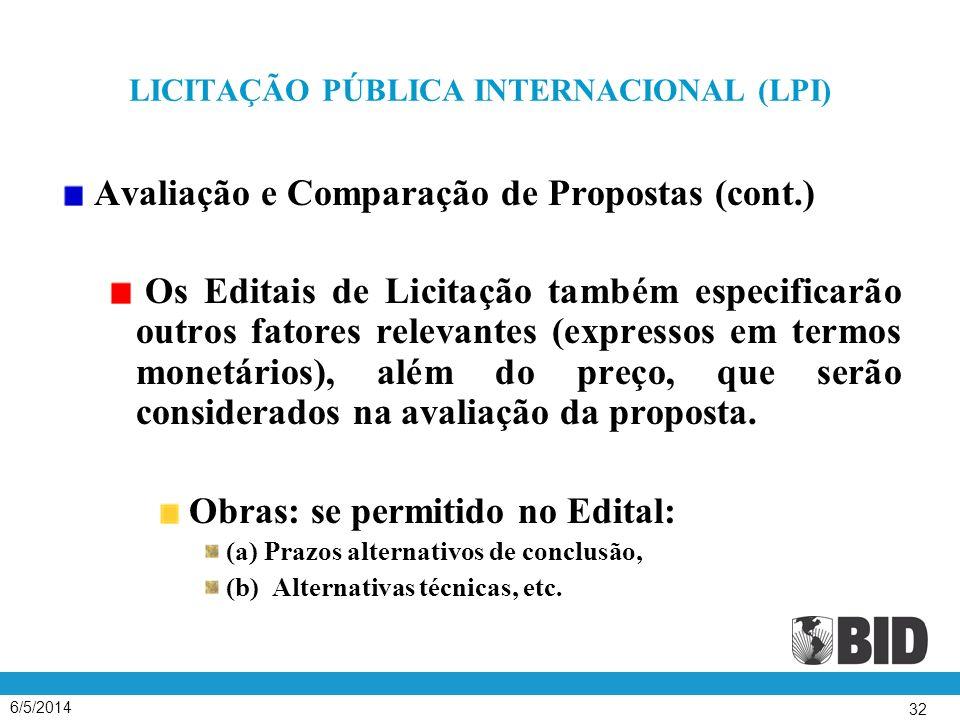 6/5/2014 32 LICITAÇÃO PÚBLICA INTERNACIONAL (LPI) Avaliação e Comparação de Propostas (cont.) Os Editais de Licitação também especificarão outros fatores relevantes (expressos em termos monetários), além do preço, que serão considerados na avaliação da proposta.