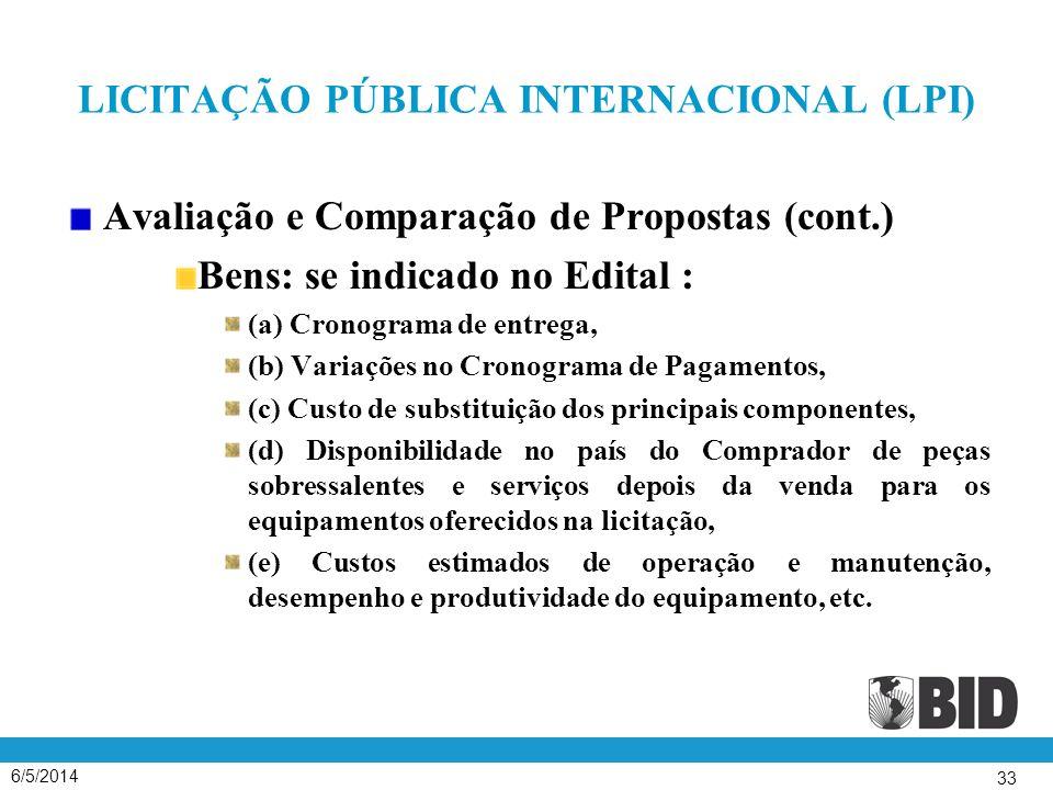 6/5/2014 33 LICITAÇÃO PÚBLICA INTERNACIONAL (LPI) Avaliação e Comparação de Propostas (cont.) Bens: se indicado no Edital : (a) Cronograma de entrega, (b) Variações no Cronograma de Pagamentos, (c) Custo de substituição dos principais componentes, (d) Disponibilidade no país do Comprador de peças sobressalentes e serviços depois da venda para os equipamentos oferecidos na licitação, (e) Custos estimados de operação e manutenção, desempenho e produtividade do equipamento, etc.