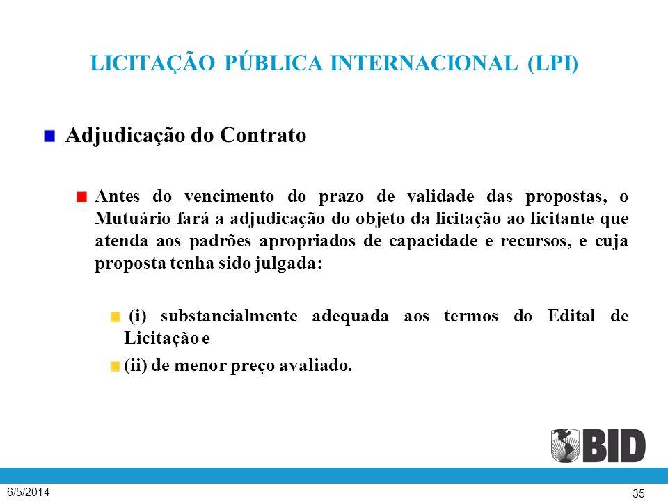 6/5/2014 35 LICITAÇÃO PÚBLICA INTERNACIONAL (LPI) Adjudicação do Contrato Antes do vencimento do prazo de validade das propostas, o Mutuário fará a adjudicação do objeto da licitação ao licitante que atenda aos padrões apropriados de capacidade e recursos, e cuja proposta tenha sido julgada: (i) substancialmente adequada aos termos do Edital de Licitação e (ii) de menor preço avaliado.