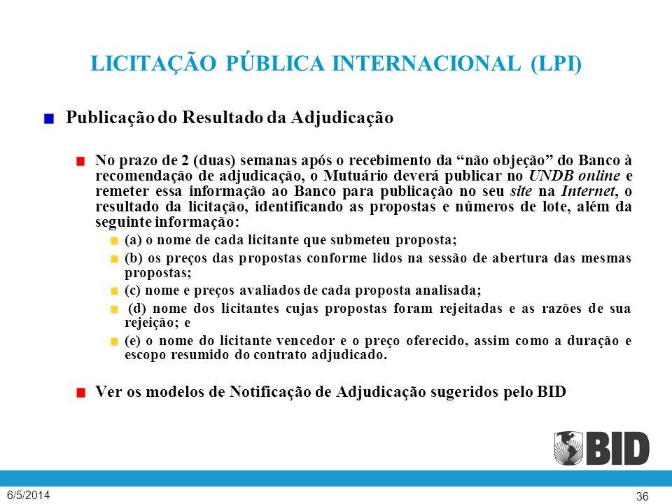 6/5/2014 36 LICITAÇÃO PÚBLICA INTERNACIONAL (LPI) Publicação do Resultado da Adjudicação No prazo de 2 (duas) semanas após o recebimento da não objeção do Banco à recomendação de adjudicação, o Mutuário deverá publicar no UNDB online e remeter essa informação ao Banco para publicação no seu site na Internet, o resultado da licitação, identificando as propostas e números de lote, além da seguinte informação: (a) o nome de cada licitante que submeteu proposta; (b) os preços das propostas conforme lidos na sessão de abertura das mesmas propostas; (c) nome e preços avaliados de cada proposta analisada; (d) nome dos licitantes cujas propostas foram rejeitadas e as razões de sua rejeição; e (e) o nome do licitante vencedor e o preço oferecido, assim como a duração e escopo resumido do contrato adjudicado.
